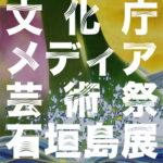 石垣島で文化庁メディア芸術祭「ひかりきらめくイマジネーション」が開催!
